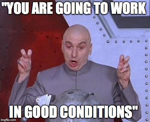 "Dr Evil Laser Meme | ""YOU ARE GOING TO WORK IN GOOD CONDITIONS"" 