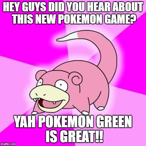 Slowpoke Meme | HEY GUYS DID YOU HEAR ABOUT THIS NEW POKEMON GAME? YAH POKEMON GREEN IS GREAT!! | image tagged in memes,slowpoke | made w/ Imgflip meme maker