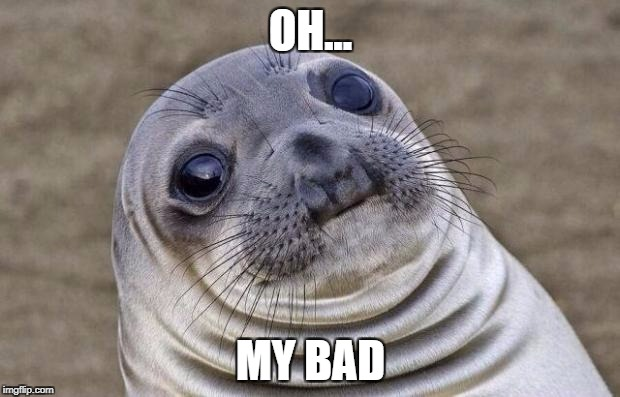 Awkward Moment Sealion Meme | OH... MY BAD | image tagged in memes,awkward moment sealion | made w/ Imgflip meme maker