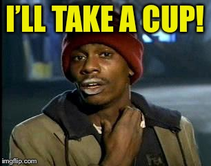 Y'all Got Any More Of That Meme | I'LL TAKE A CUP! | image tagged in memes,yall got any more of | made w/ Imgflip meme maker