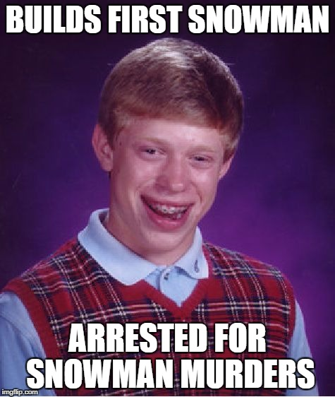 Bad Luck Brian Meme | BUILDS FIRST SNOWMAN ARRESTED FOR SNOWMAN MURDERS | image tagged in memes,bad luck brian | made w/ Imgflip meme maker