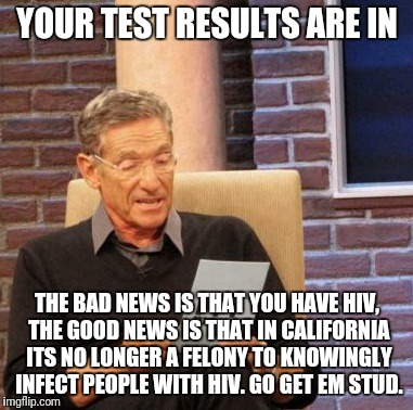 California is a biohazard | YOUR TEST RESULTS ARE IN THE BAD NEWS IS THAT YOU HAVE HIV, THE GOOD NEWS IS THAT IN CALIFORNIA ITS NO LONGER A FELONY TO KNOWINGLY INFECT P | image tagged in memes,maury lie detector | made w/ Imgflip meme maker