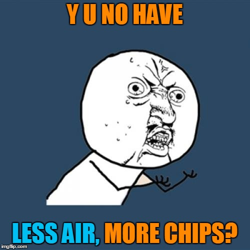 Y U No Meme | Y U NO HAVE LESS AIR, MORE CHIPS? LESS AIR, | image tagged in memes,y u no | made w/ Imgflip meme maker