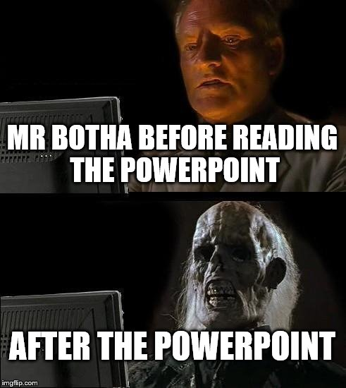 Ill Just Wait Here Meme | MR BOTHA BEFORE READING THE POWERPOINT AFTER THE POWERPOINT | image tagged in memes,ill just wait here | made w/ Imgflip meme maker