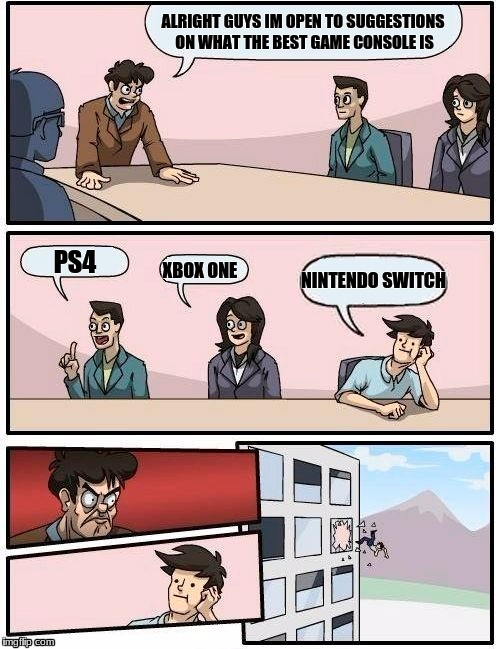 Boardroom Meeting Suggestion Meme | ALRIGHT GUYS IM OPEN TO SUGGESTIONS ON WHAT THE BEST GAME CONSOLE IS PS4 XBOX ONE NINTENDO SWITCH | image tagged in memes,boardroom meeting suggestion | made w/ Imgflip meme maker
