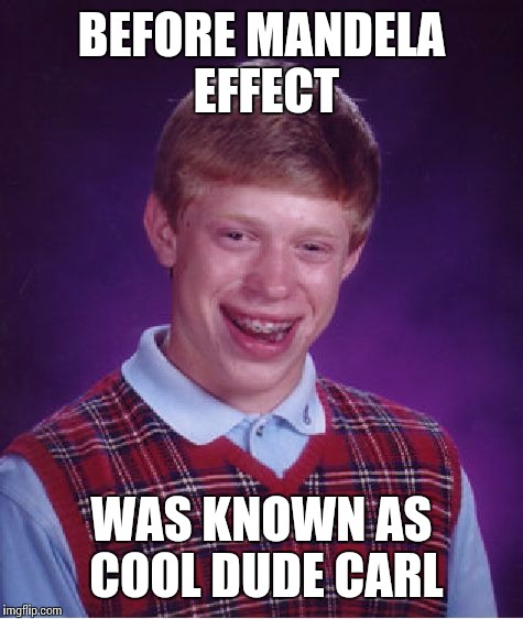 Bad Luck Brian Meme | BEFORE MANDELA EFFECT WAS KNOWN AS COOL DUDE CARL | image tagged in memes,bad luck brian | made w/ Imgflip meme maker