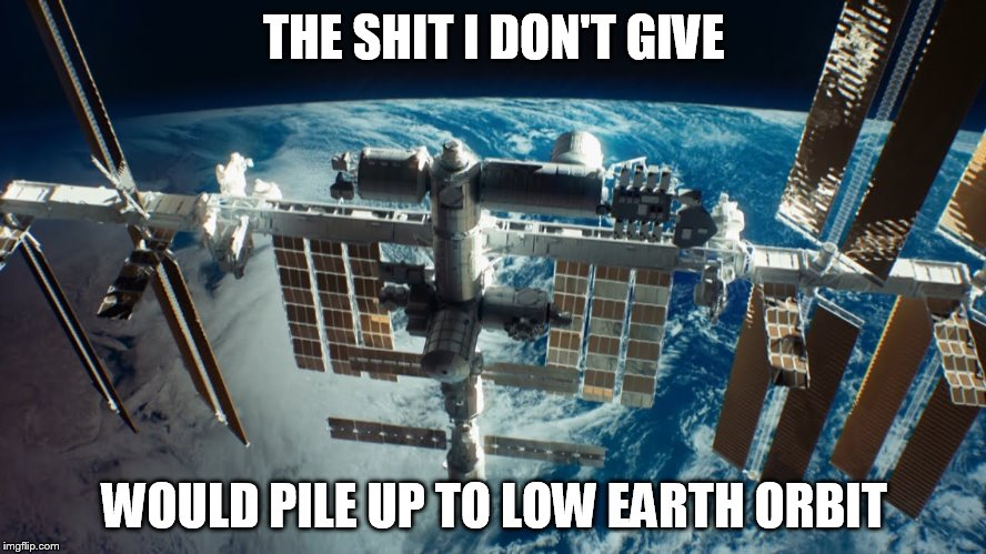 The Shit I Don't Give | THE SHIT I DON'T GIVE WOULD PILE UP TO LOW EARTH ORBIT | image tagged in i don't care | made w/ Imgflip meme maker