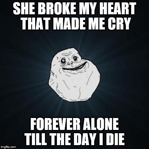 Forever, Forever Alone | SHE BROKE MY HEART THAT MADE ME CRY FOREVER ALONE TILL THE DAY I DIE | image tagged in memes,forever alone,forever alone guy,forever | made w/ Imgflip meme maker