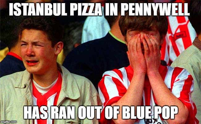 ISTANBUL PIZZA IN PENNYWELL HAS RAN OUT OF BLUE POP | image tagged in sunderland fans | made w/ Imgflip meme maker