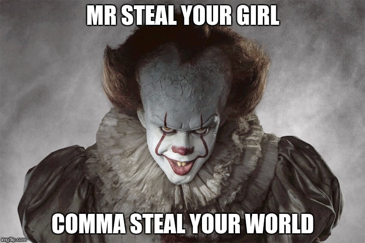 MR STEAL YOUR GIRL COMMA STEAL YOUR WORLD | image tagged in memes | made w/ Imgflip meme maker