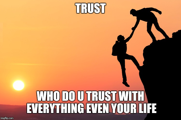 TRUST WHO DO U TRUST WITH EVERYTHING EVEN YOUR LIFE | image tagged in trust | made w/ Imgflip meme maker