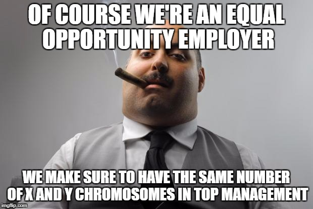 Scumbag Boss Meme | OF COURSE WE'RE AN EQUAL OPPORTUNITY EMPLOYER WE MAKE SURE TO HAVE THE SAME NUMBER OF X AND Y CHROMOSOMES IN TOP MANAGEMENT | image tagged in memes,scumbag boss | made w/ Imgflip meme maker