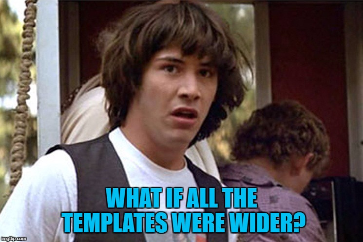 WHAT IF ALL THE TEMPLATES WERE WIDER? | made w/ Imgflip meme maker