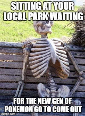 Waiting Skeleton Meme | SITTING AT YOUR LOCAL PARK WAITING FOR THE NEW GEN OF POKEMON GO TO COME OUT | image tagged in memes,waiting skeleton | made w/ Imgflip meme maker