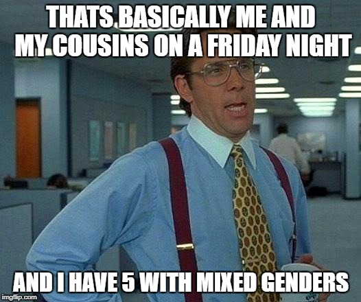 That Would Be Great Meme | THATS BASICALLY ME AND MY COUSINS ON A FRIDAY NIGHT AND I HAVE 5 WITH MIXED GENDERS | image tagged in memes,that would be great | made w/ Imgflip meme maker