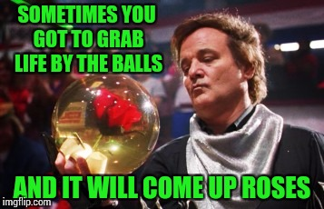 Movie Week ( A SpursFanFromAround and haramisbae event) | SOMETIMES YOU GOT TO GRAB LIFE BY THE BALLS AND IT WILL COME UP ROSES | image tagged in movie week,kingpin,bill murray,pipe_picasso,haramisbae,spursfanfromaround | made w/ Imgflip meme maker