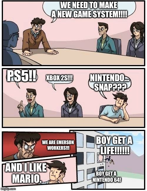 Boardroom Meeting Suggestion Meme | WE NEED TO MAKE A NEW GAME SYSTEM!!!! PS5!! XBOX 2S!!! NINTENDO... SNAP??? WE ARE EMERSON WORKERS!!! AND I LIKE MARIO. BOY GET A LIFE!!!!!!  | image tagged in memes,boardroom meeting suggestion | made w/ Imgflip meme maker