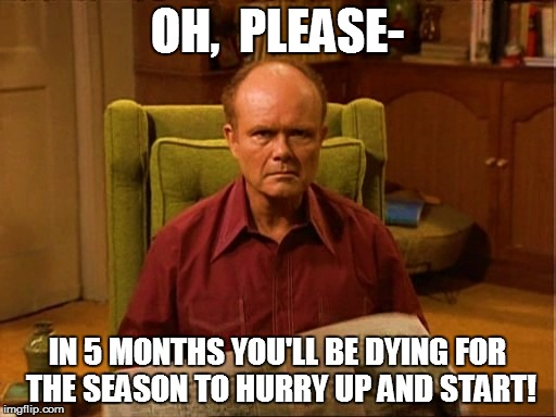 OH,  PLEASE- IN 5 MONTHS YOU'LL BE DYING FOR THE SEASON TO HURRY UP AND START! | made w/ Imgflip meme maker
