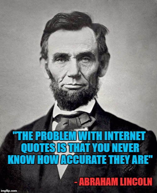 "For people who believe everything they read on the internet. |  ""THE PROBLEM WITH INTERNET QUOTES IS THAT YOU NEVER KNOW HOW ACCURATE THEY ARE""; - ABRAHAM LINCOLN 