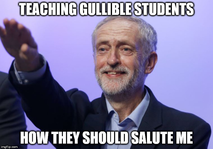TEACHING GULLIBLE STUDENTS HOW THEY SHOULD SALUTE ME | image tagged in corbyn salute | made w/ Imgflip meme maker