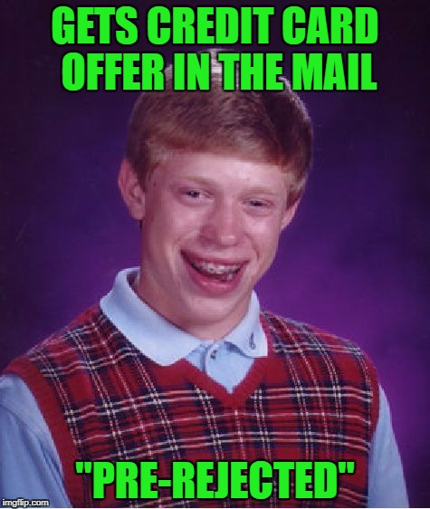 "My credit is so bad, if they did bother to send me credit card offers, they WOULD be pre-rejected!!!  LOL | GETS CREDIT CARD OFFER IN THE MAIL ""PRE-REJECTED"" 