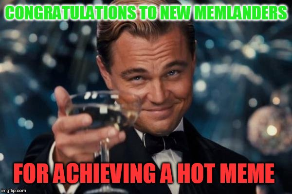Cheers  | CONGRATULATIONS TO NEW MEMLANDERS FOR ACHIEVING A HOT MEME | image tagged in memes,leonardo dicaprio cheers,congratulations,memlander,achievement | made w/ Imgflip meme maker
