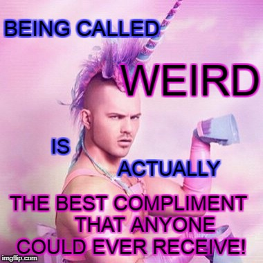 Unicorn MAN | BEING CALLED THE BEST COMPLIMENT      THAT ANYONE COULD EVER RECEIVE! WEIRD IS                                       ACTUALLY | image tagged in memes,unicorn man | made w/ Imgflip meme maker