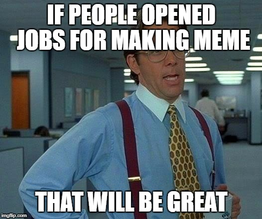 That Would Be Great Meme | IF PEOPLE OPENED JOBS FOR MAKING MEME THAT WILL BE GREAT | image tagged in memes,that would be great | made w/ Imgflip meme maker