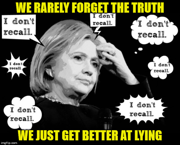 Hillary Selective Amnesia |  WE RARELY FORGET THE TRUTH; WE JUST GET BETTER AT LYING | image tagged in hillary selective amnesia,memes,lying,amnesia,hillary clinton,recall | made w/ Imgflip meme maker
