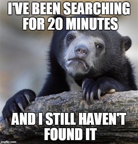 Confession Bear Meme | I'VE BEEN SEARCHING FOR 20 MINUTES AND I STILL HAVEN'T FOUND IT | image tagged in memes,confession bear | made w/ Imgflip meme maker