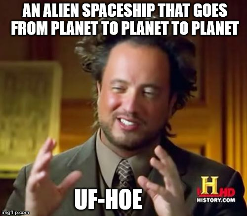 Ancient UF-Hoe Aliens | AN ALIEN SPACESHIP THAT GOES FROM PLANET TO PLANET TO PLANET UF-HOE | image tagged in memes,ancient aliens,ufo,hoe,spaceship | made w/ Imgflip meme maker
