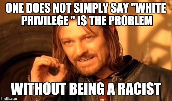 "One Does Not Simply Meme | ONE DOES NOT SIMPLY SAY ""WHITE PRIVILEGE "" IS THE PROBLEM WITHOUT BEING A RACIST 