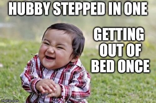 Evil Toddler Meme | HUBBY STEPPED IN ONE GETTING OUT OF BED ONCE | image tagged in memes,evil toddler | made w/ Imgflip meme maker