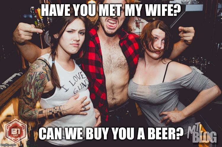 HAVE YOU MET MY WIFE? CAN WE BUY YOU A BEER? | image tagged in redneck bar | made w/ Imgflip meme maker