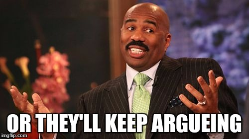 Steve Harvey Meme | OR THEY'LL KEEP ARGUEING | image tagged in memes,steve harvey | made w/ Imgflip meme maker