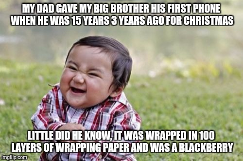 Just some memories | MY DAD GAVE MY BIG BROTHER HIS FIRST PHONE WHEN HE WAS 15 YEARS 3 YEARS AGO FOR CHRISTMAS LITTLE DID HE KNOW, IT WAS WRAPPED IN 100 LAYERS O | image tagged in memes,evil toddler | made w/ Imgflip meme maker