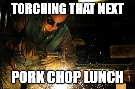 TORCHING THAT NEXT PORK CHOP LUNCH | made w/ Imgflip meme maker