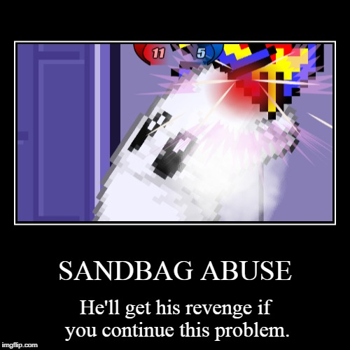 SANDBAG ABUSE | He'll get his revenge if you continue this problem. | image tagged in funny,demotivationals | made w/ Imgflip demotivational maker