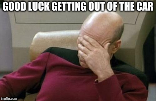 Captain Picard Facepalm Meme | GOOD LUCK GETTING OUT OF THE CAR | image tagged in memes,captain picard facepalm | made w/ Imgflip meme maker