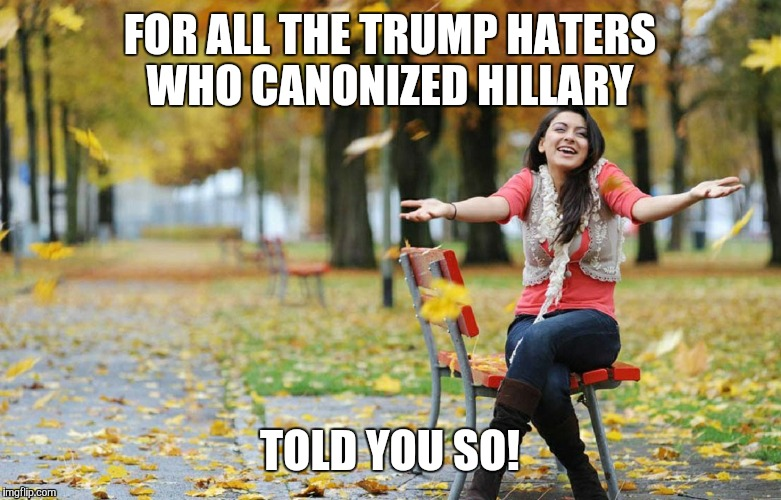 FOR ALL THE TRUMP HATERS WHO CANONIZED HILLARY TOLD YOU SO! | image tagged in happy i told you so | made w/ Imgflip meme maker