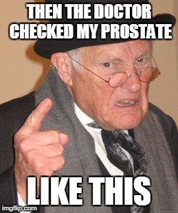 Back In My Day Meme | THEN THE DOCTOR CHECKED MY PROSTATE LIKE THIS | image tagged in memes,back in my day | made w/ Imgflip meme maker