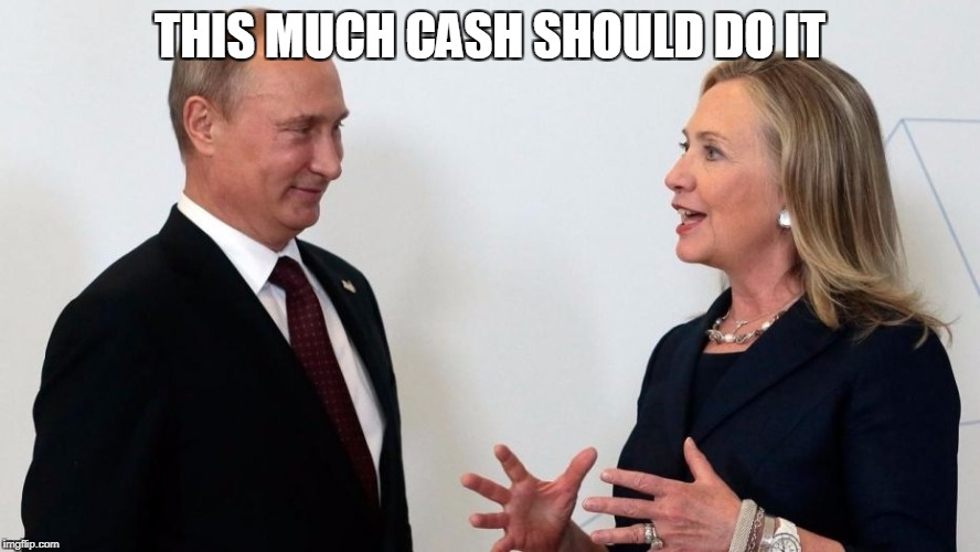 Hillary Clinton - Let's make a deal. | THIS MUCH CASH SHOULD DO IT | image tagged in hillary clinton,clinton cash,vladimir putin | made w/ Imgflip meme maker