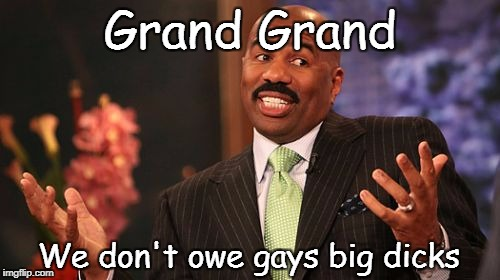 Steve Harvey Meme | Grand Grand We don't owe gays big dicks | image tagged in memes,steve harvey | made w/ Imgflip meme maker