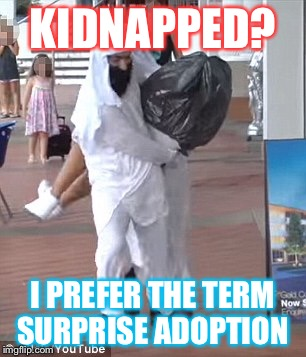 KIDNAPPED? I PREFER THE TERM SURPRISE ADOPTION | image tagged in memes | made w/ Imgflip meme maker