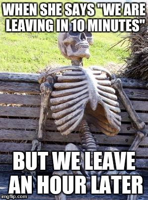 "Waiting Skeleton Meme | WHEN SHE SAYS ""WE ARE LEAVING IN 10 MINUTES"" BUT WE LEAVE AN HOUR LATER 