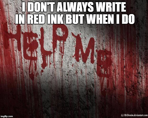 I DON'T ALWAYS WRITE IN RED INK BUT WHEN I DO | image tagged in i dont always watch horror movies but when i do it is scay as he | made w/ Imgflip meme maker