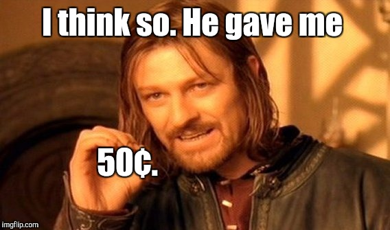 One Does Not Simply Meme | I think so. He gave me 50¢. | image tagged in memes,one does not simply | made w/ Imgflip meme maker