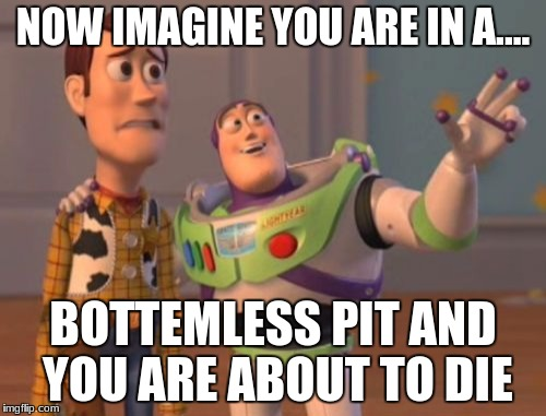 X, X Everywhere Meme | NOW IMAGINE YOU ARE IN A.... BOTTEMLESS PIT AND YOU ARE ABOUT TO DIE | image tagged in memes,x x everywhere | made w/ Imgflip meme maker