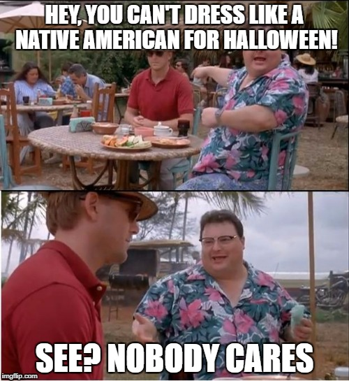 See Nobody Cares Meme | HEY, YOU CAN'T DRESS LIKE A NATIVE AMERICAN FOR HALLOWEEN! SEE? NOBODY CARES | image tagged in memes,see nobody cares,native american,costume,halloween | made w/ Imgflip meme maker