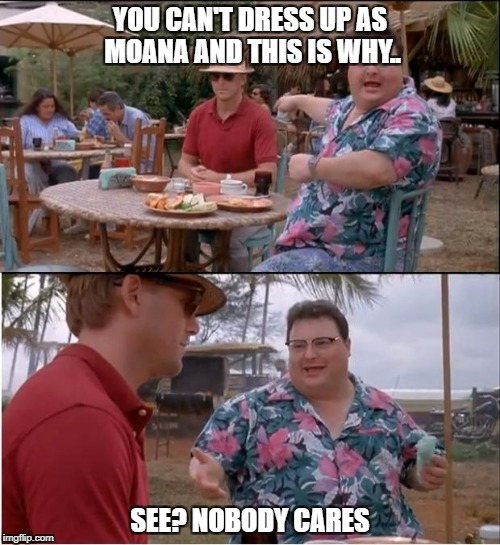When someone says you can't be a certain cartoon character.  | YOU CAN'T DRESS UP AS MOANA AND THIS IS WHY.. SEE? NOBODY CARES | image tagged in memes,see nobody cares,moana,costume | made w/ Imgflip meme maker